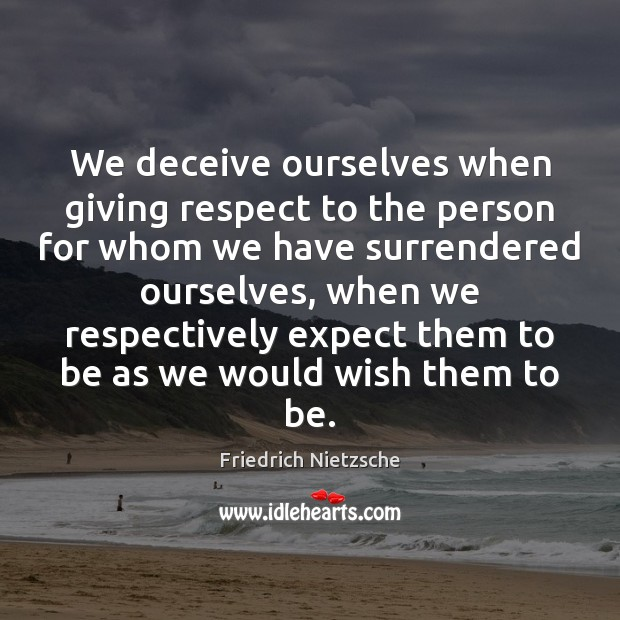We deceive ourselves when giving respect to the person for whom we Image