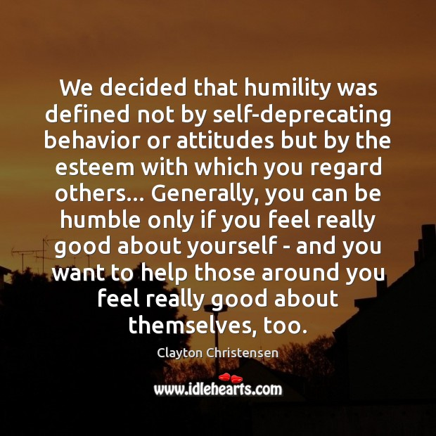 We decided that humility was defined not by self-deprecating behavior or attitudes Clayton Christensen Picture Quote