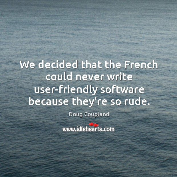 We decided that the french could never write user-friendly software because they're so rude. Image