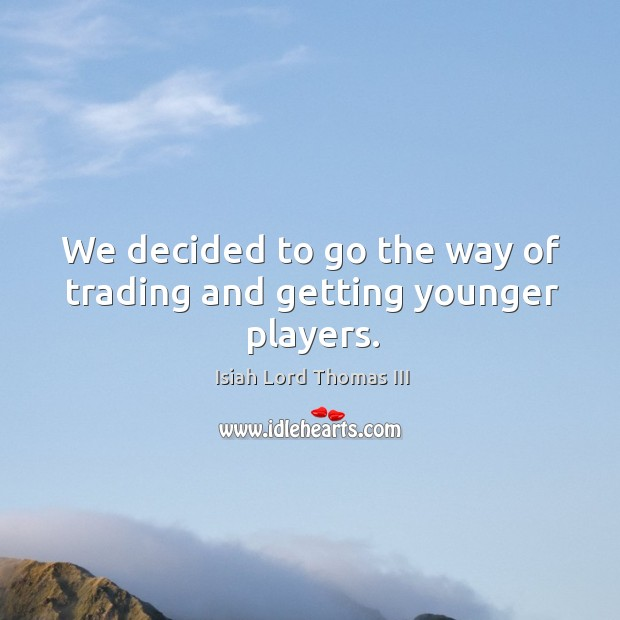 Image, We decided to go the way of trading and getting younger players.