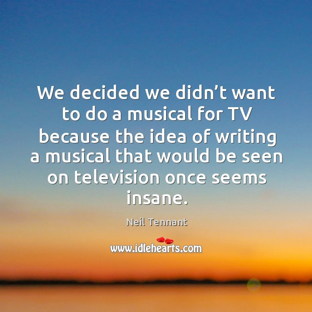 We decided we didn't want to do a musical for tv because the idea of writing Neil Tennant Picture Quote