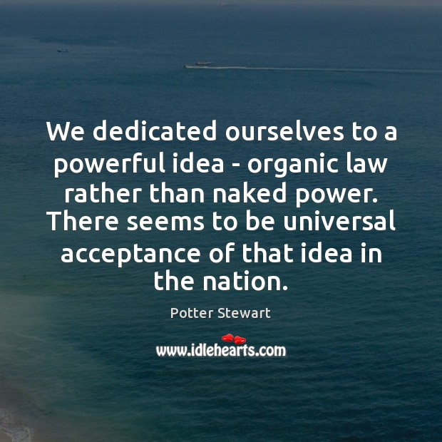 We dedicated ourselves to a powerful idea – organic law rather than Potter Stewart Picture Quote