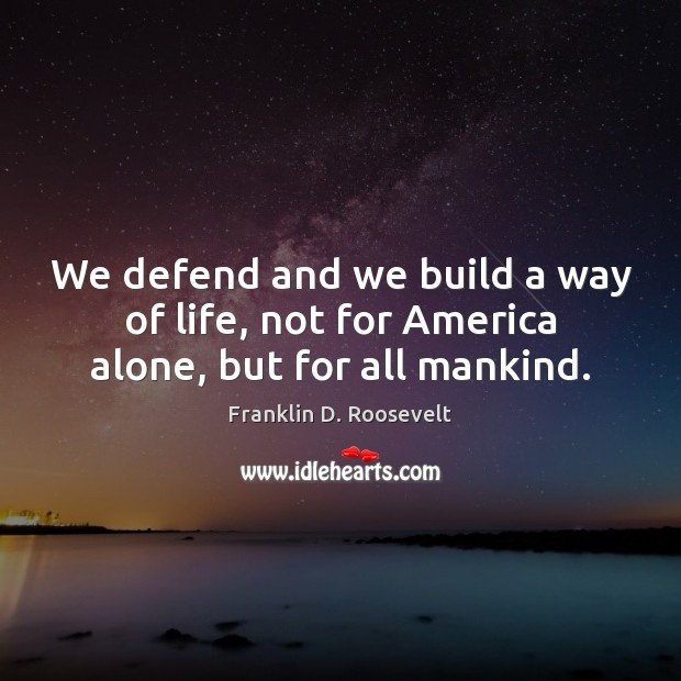 We defend and we build a way of life, not for America alone, but for all mankind. Image
