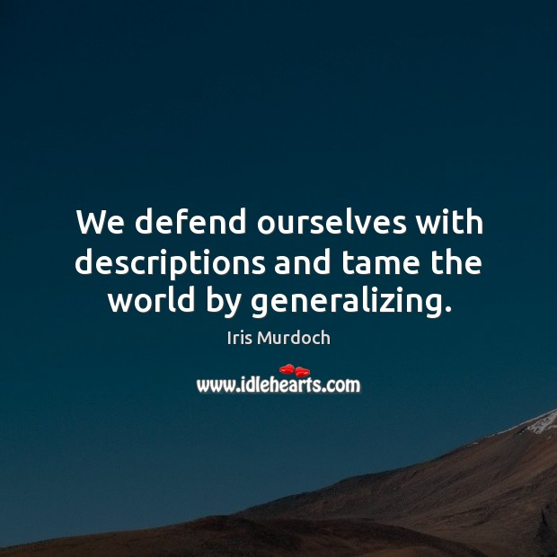 We defend ourselves with descriptions and tame the world by generalizing. Image