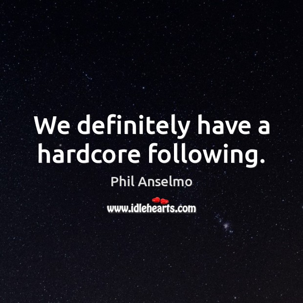 We definitely have a hardcore following. Phil Anselmo Picture Quote