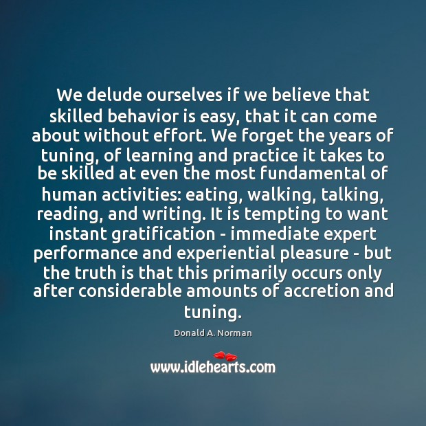 We delude ourselves if we believe that skilled behavior is easy, that Donald A. Norman Picture Quote