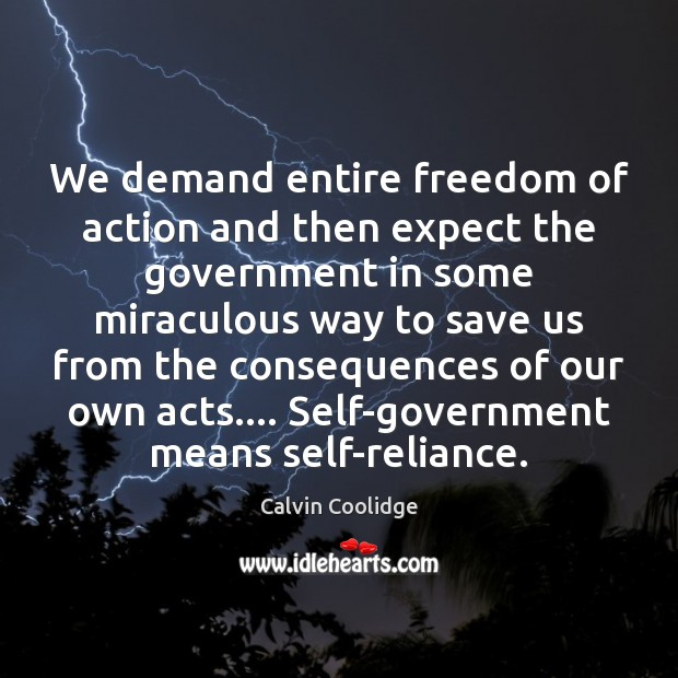 We demand entire freedom of action and then expect the government in Calvin Coolidge Picture Quote