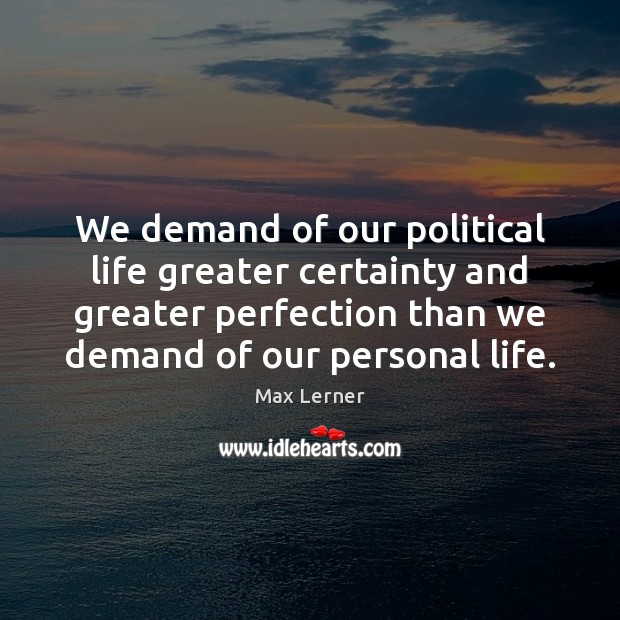 We demand of our political life greater certainty and greater perfection than Max Lerner Picture Quote