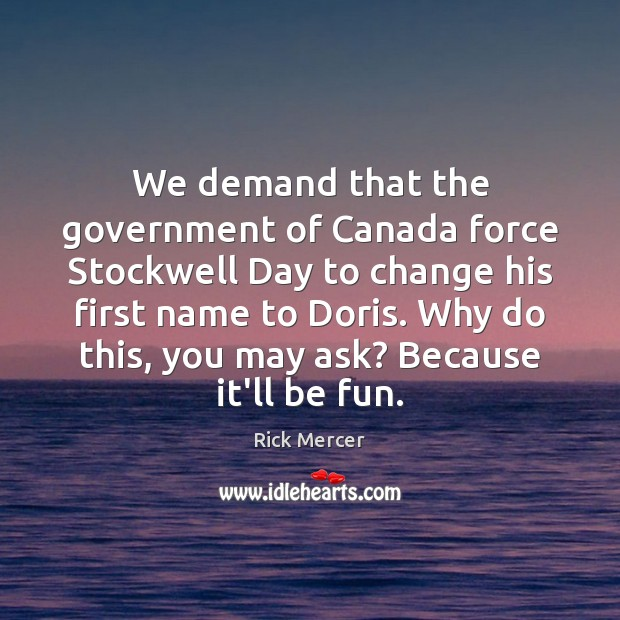We demand that the government of Canada force Stockwell Day to change Rick Mercer Picture Quote