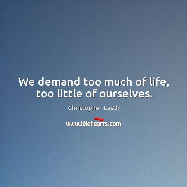 We demand too much of life, too little of ourselves. Christopher Lasch Picture Quote