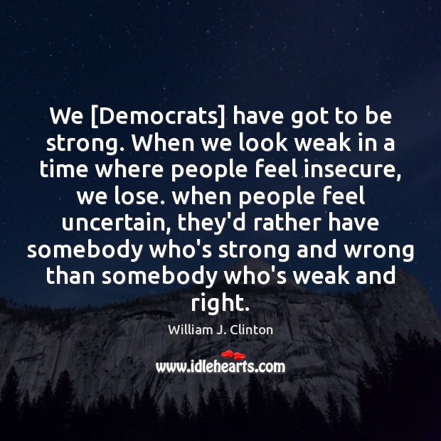 We [Democrats] have got to be strong. When we look weak in Image
