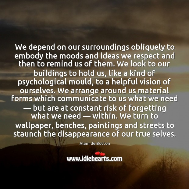 We depend on our surroundings obliquely to embody the moods and ideas Alain de Botton Picture Quote