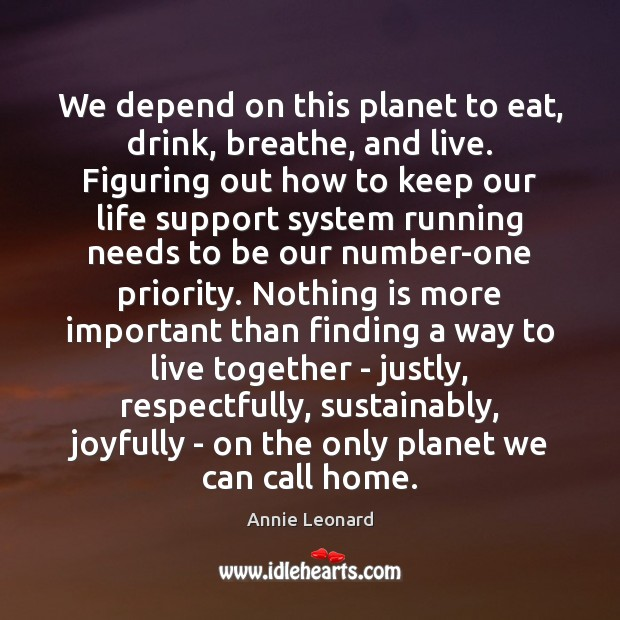 We depend on this planet to eat, drink, breathe, and live. Figuring Priority Quotes Image