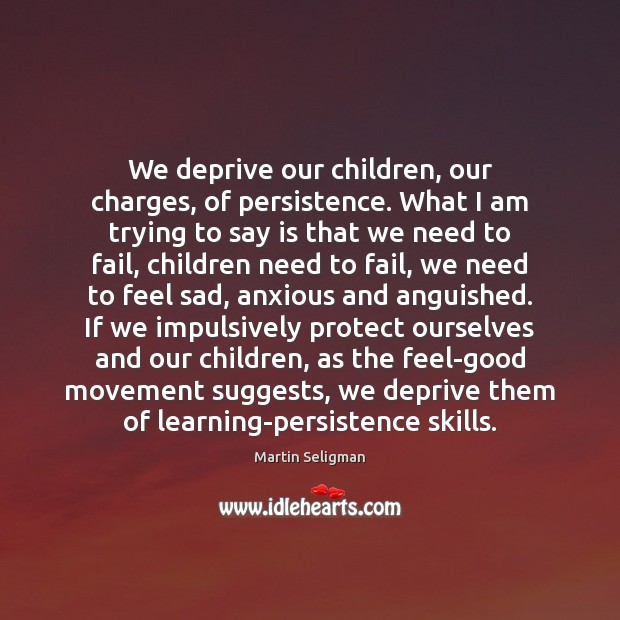We deprive our children, our charges, of persistence. What I am trying Martin Seligman Picture Quote