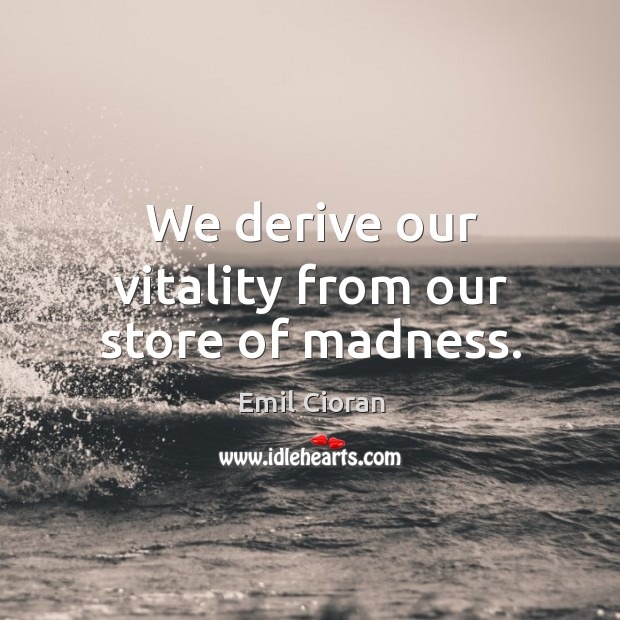 We derive our vitality from our store of madness. Image