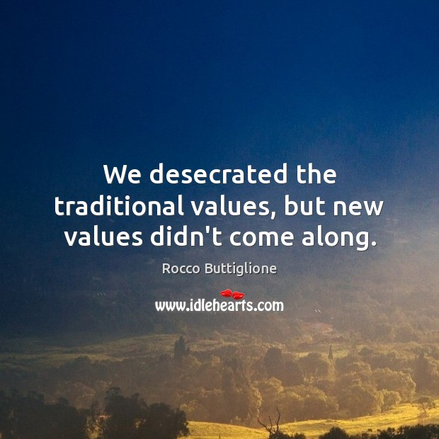 We desecrated the traditional values, but new values didn't come along. Image