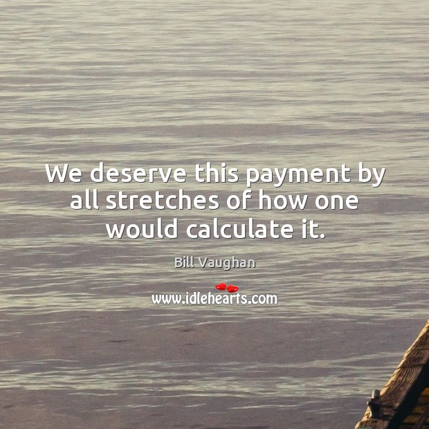 Image, We deserve this payment by all stretches of how one would calculate it.