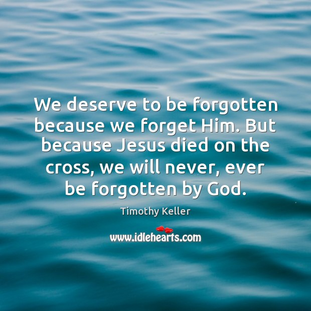 We deserve to be forgotten because we forget Him. But because Jesus Timothy Keller Picture Quote