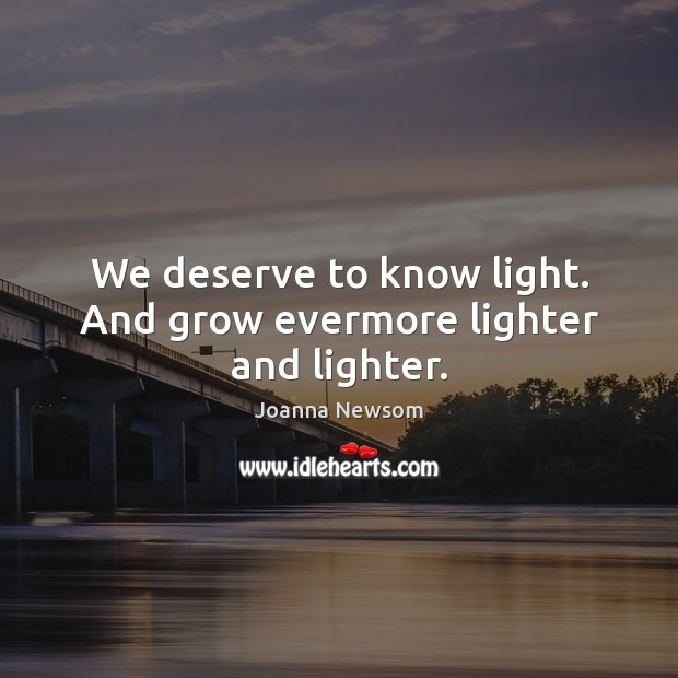 We deserve to know light. And grow evermore lighter and lighter. Joanna Newsom Picture Quote