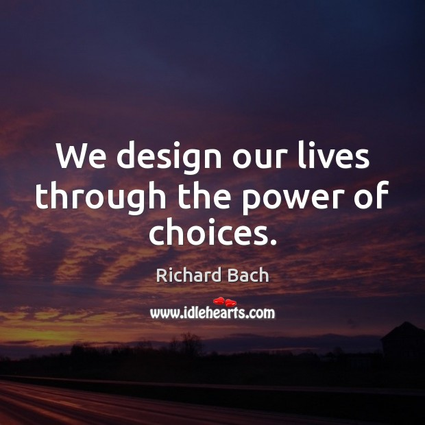 Image, We design our lives through the power of choices.