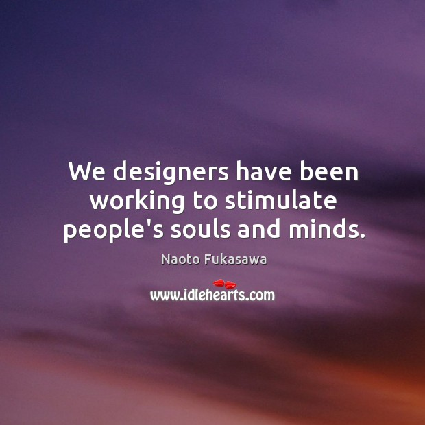 We designers have been working to stimulate people's souls and minds. Image