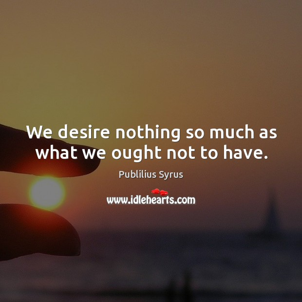 Image, We desire nothing so much as what we ought not to have.