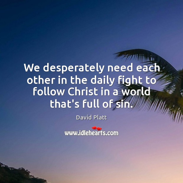 We desperately need each other in the daily fight to follow Christ David Platt Picture Quote