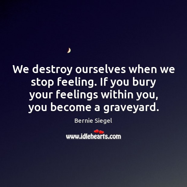 Image, We destroy ourselves when we stop feeling. If you bury your feelings