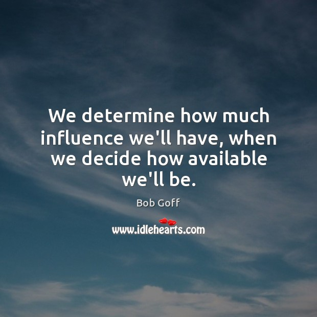 We determine how much influence we'll have, when we decide how available we'll be. Bob Goff Picture Quote