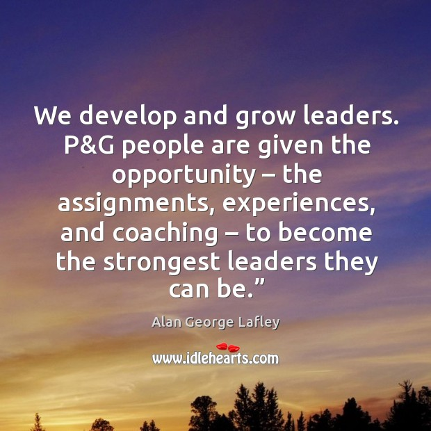 We develop and grow leaders. P&g people are given the opportunity – the assignments Image