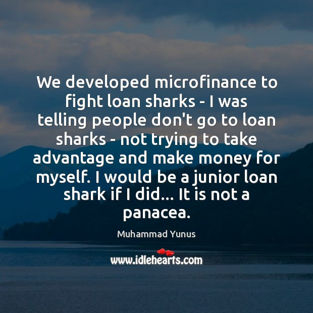 We developed microfinance to fight loan sharks – I was telling people Muhammad Yunus Picture Quote