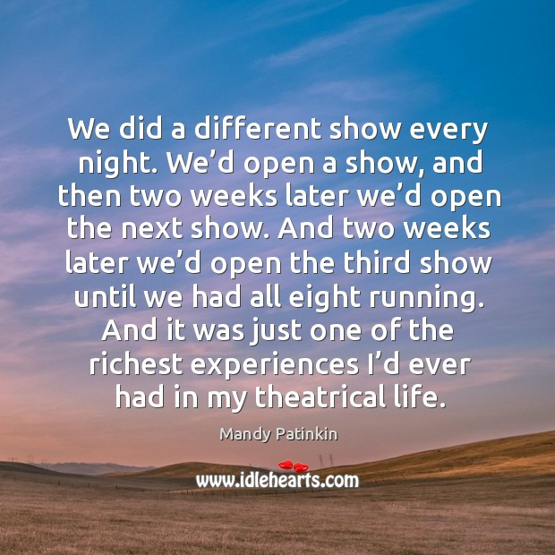 Image, We did a different show every night. We'd open a show, and then two weeks later we'd open the next show.