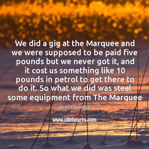 We did a gig at the marquee and we were supposed to be paid five pounds but we never got it Image