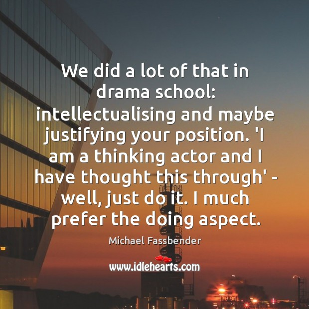 We did a lot of that in drama school: intellectualising and maybe Image
