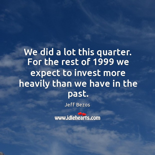We did a lot this quarter. For the rest of 1999 we expect to invest more heavily than we have in the past. Image