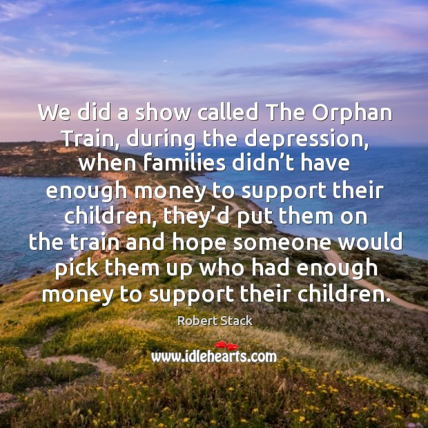 Image, We did a show called the orphan train, during the depression, when families didn't have enough money