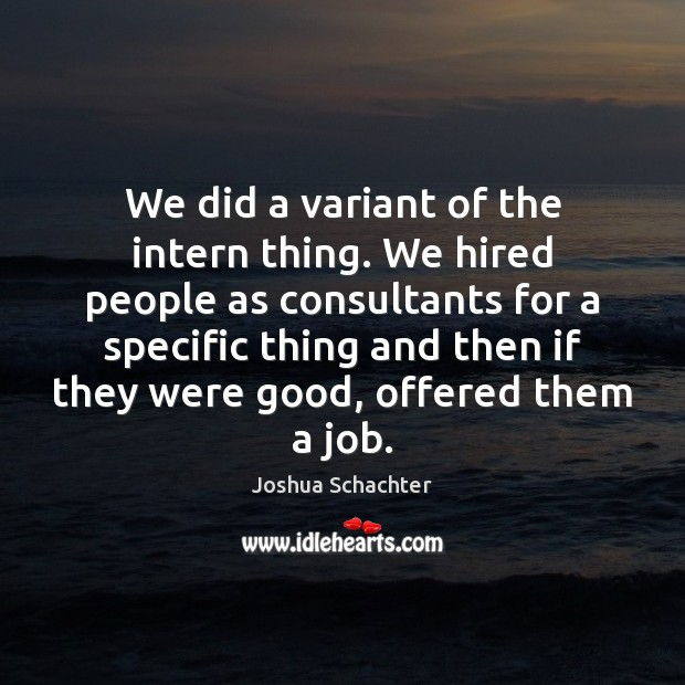 We did a variant of the intern thing. We hired people as Image