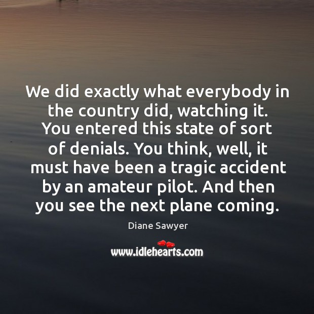 We did exactly what everybody in the country did, watching it. You entered this state of sort of denials. Diane Sawyer Picture Quote
