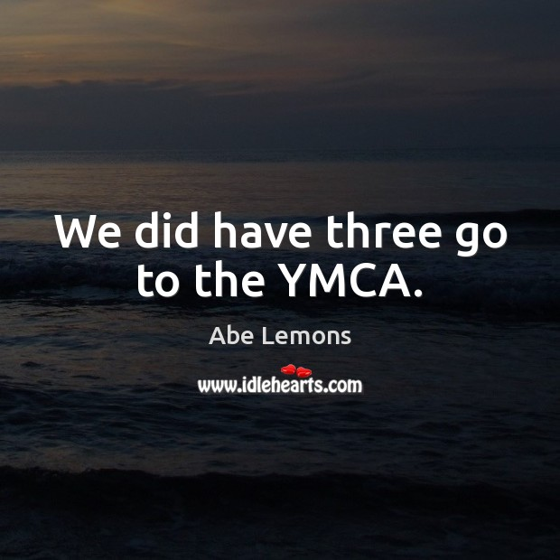 We did have three go to the YMCA. Abe Lemons Picture Quote