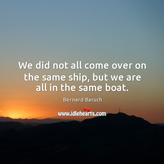 Image, We did not all come over on the same ship, but we are all in the same boat.