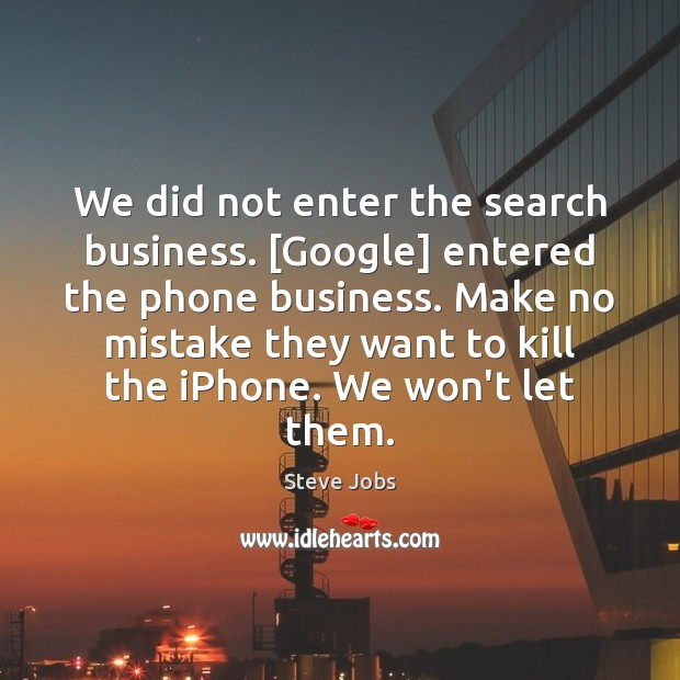 Image, We did not enter the search business. [Google] entered the phone business.