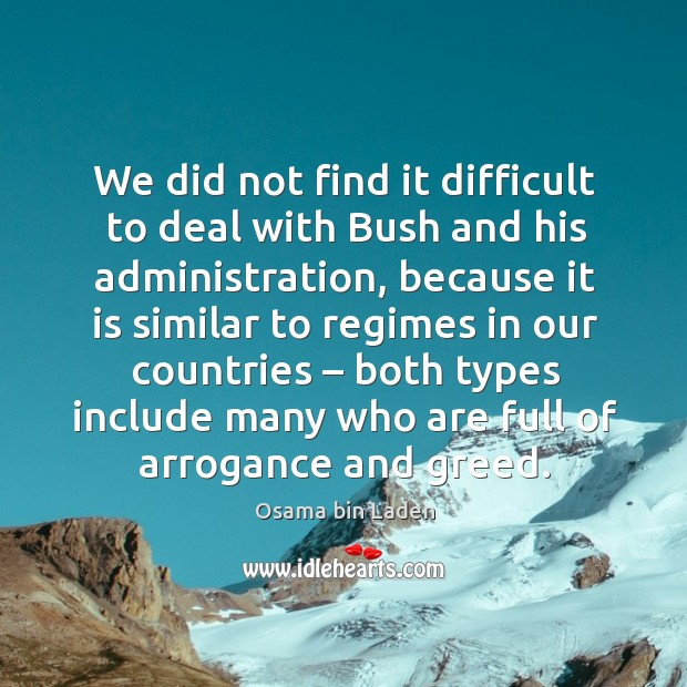 We did not find it difficult to deal with bush and his administration, because it is similar Image