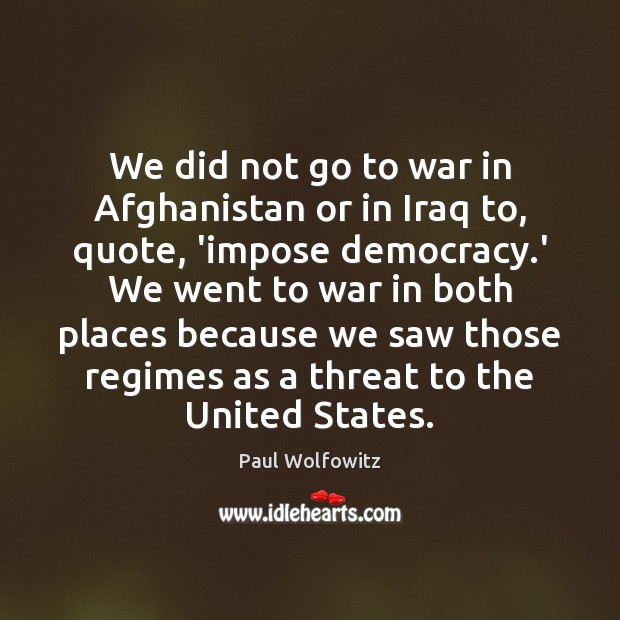 Paul Wolfowitz Picture Quote image saying: We did not go to war in Afghanistan or in Iraq to,