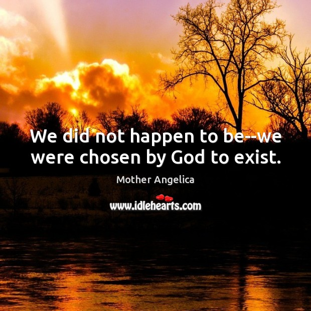 We did not happen to be–we were chosen by God to exist. Mother Angelica Picture Quote