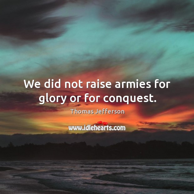 We did not raise armies for glory or for conquest. Image