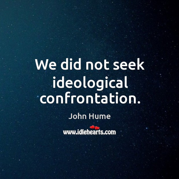 We did not seek ideological confrontation. John Hume Picture Quote