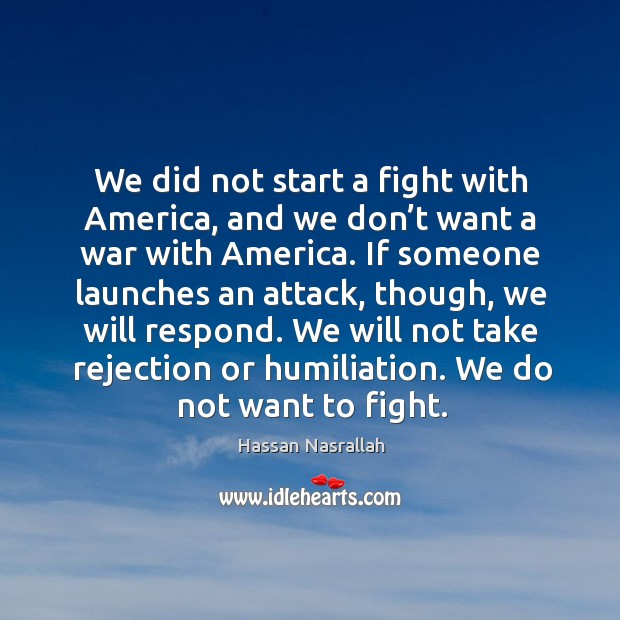We did not start a fight with america, and we don't want a war with america. Image