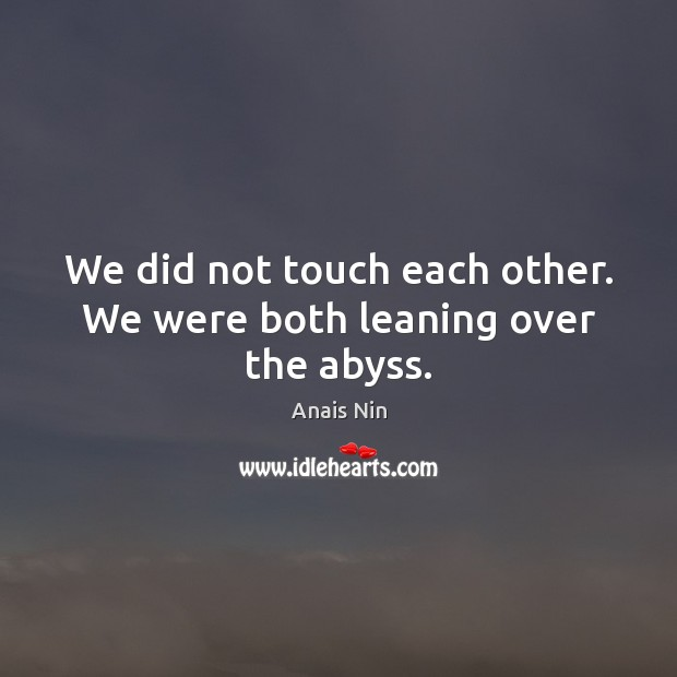 We did not touch each other. We were both leaning over the abyss. Image