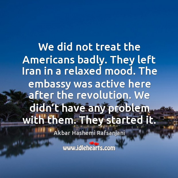 We did not treat the americans badly. They left iran in a relaxed mood. Akbar Hashemi Rafsanjani Picture Quote