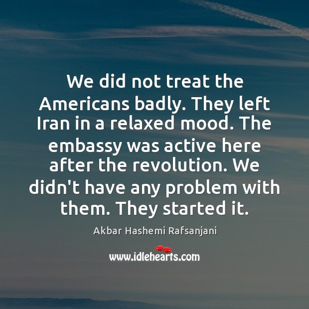 We did not treat the Americans badly. They left Iran in a Akbar Hashemi Rafsanjani Picture Quote